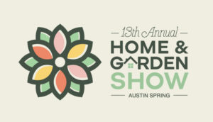13TH ANNUAL AUSTIN SPRING HOME & GARDEN SHOW @ Palmer Events Center, Booth #314